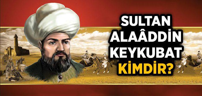 Sultan Alaattin Keykubat Kimdir?