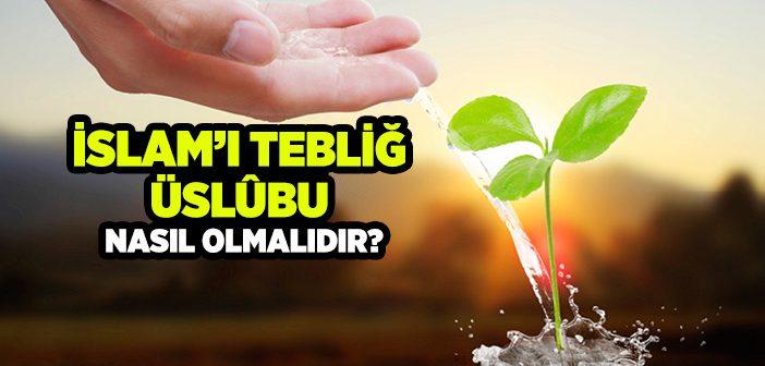 İSLAM'I TEBLİĞ ÜSLÛBU NASIL OLMALIDIR?
