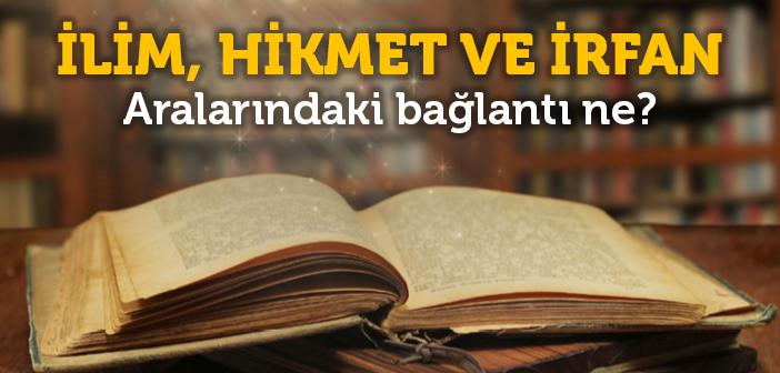 İlim, Hikmet ve İrfan Nedir?
