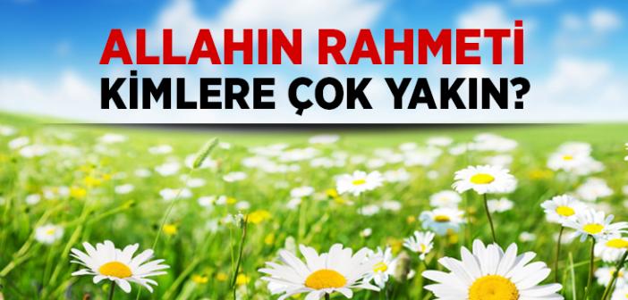 İyilik Edenlere Allâh'ın Rahmeti Çok Yakındır