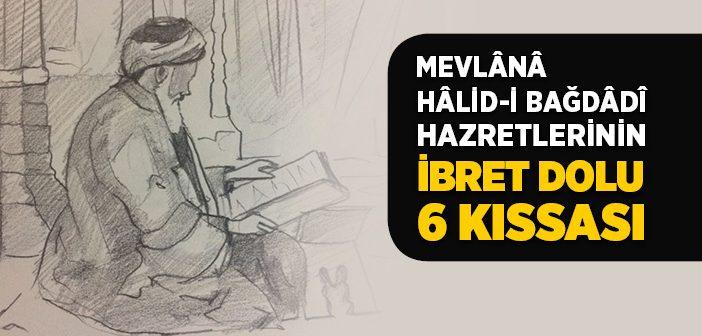 MEVLANA HALİD-İ BAĞDADİ HAZRETLERİNİN İBRET DOLU 6 KISSASI