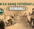 TARİHİN İLK SAVAŞ FOTOĞRAFLARINDA OSMANLI