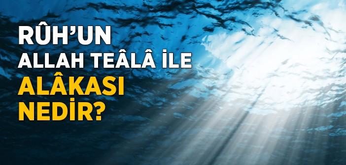 Rûh'un Allah Teâlâ İle Alakası Nedir?