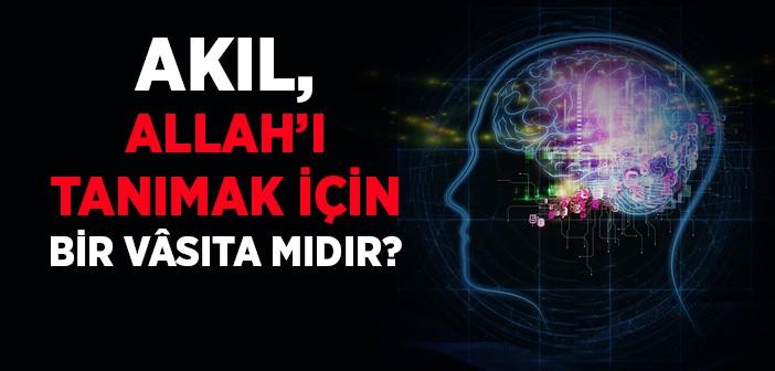 Akıl; Allah'ı Tanımak İçin Bir Vâsıta mıdır?
