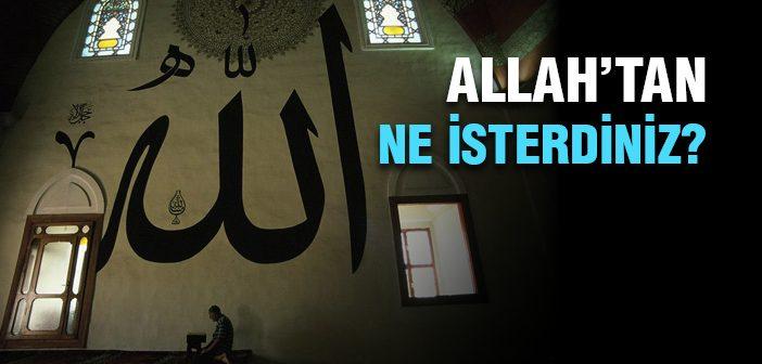 ALLAH'TAN NE İSTERDİNİZ?