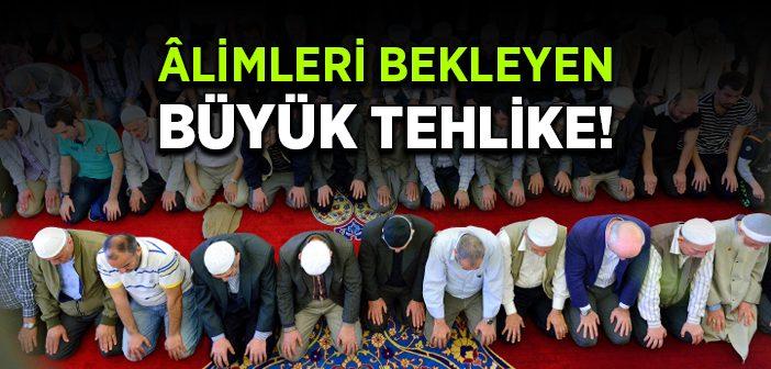 ALİMLERİMİZİ BEKLEYEN BÜYÜK TEHLİKE!