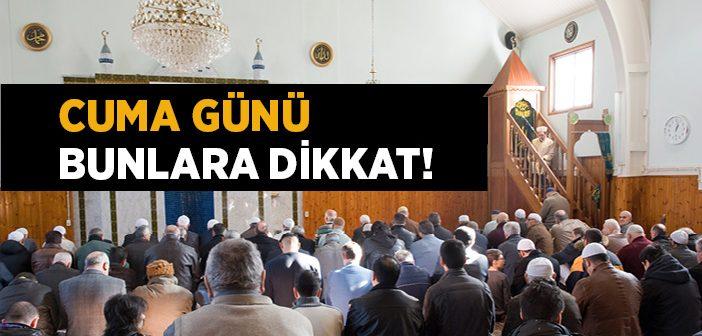 CUMA GÜNÜ BUNLARA DİKKAT!