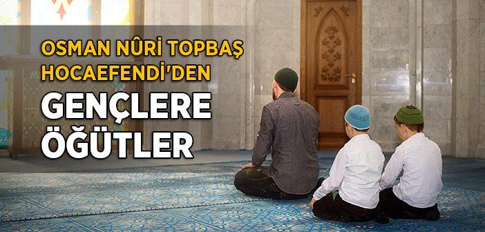 OSMAN NURİ TOPBAŞ HOCAEFENDİ'DEN GENÇLERE ÖĞÜTLER