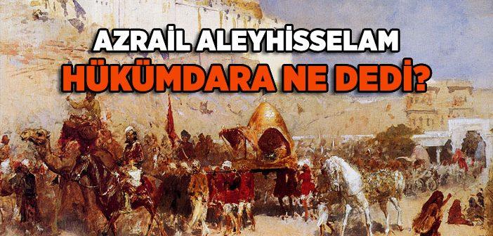 Azrail (a.s) ve Hükümdarın Konuşması