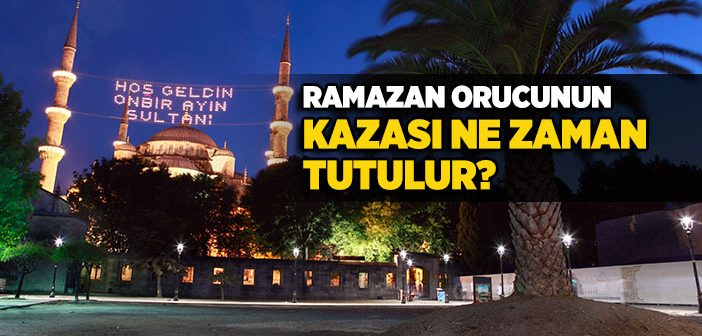 Ramazan Orucunun Kazası Nedir, Ne Zaman Tutulur?