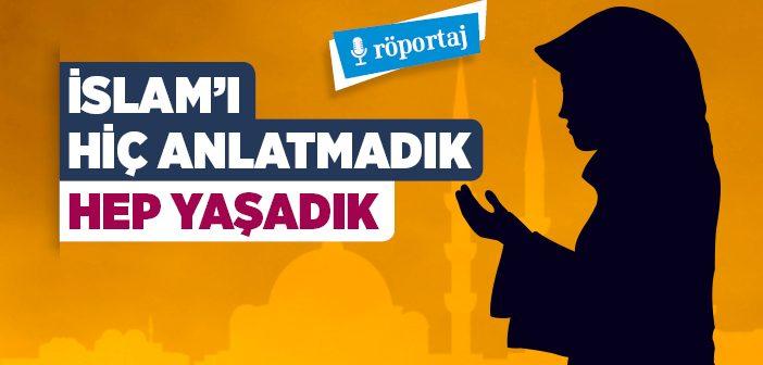 İSLAM'I HİÇ ANLATMADIK, HEP YAŞADIK