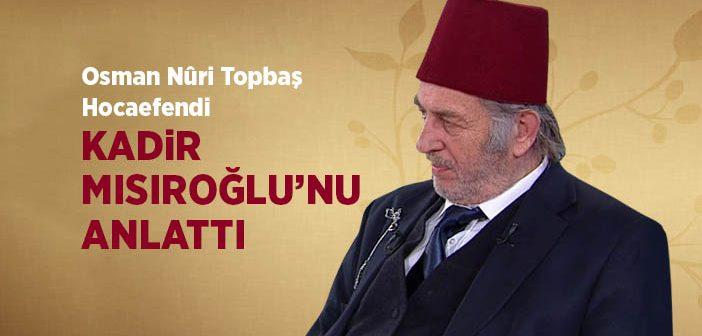 Osman Nûri Topbaş Hocaefendi Kadir Mısıroğlu'nu Anlattı