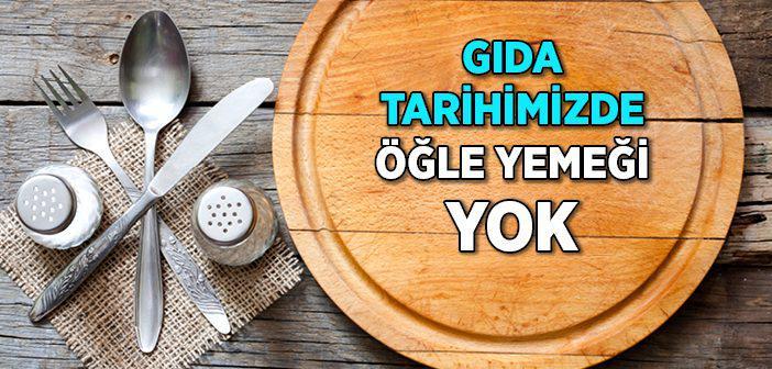 'GIDA TARİHİMİZDE ÖĞLE YEMEĞİ YOK'