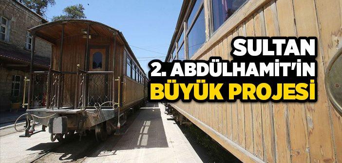 SULTAN 2. ABDÜLHAMİT'İN BÜYÜK PROJESİ
