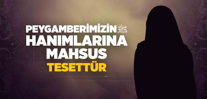 PEYGAMBERİMİZİN HANIMLARINA MAHSUS TESETTÜR