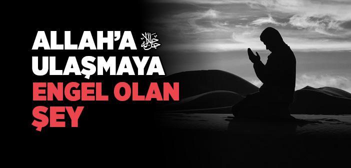 ALLAH'A ULAŞMAYA ENGEL OLAN ŞEY