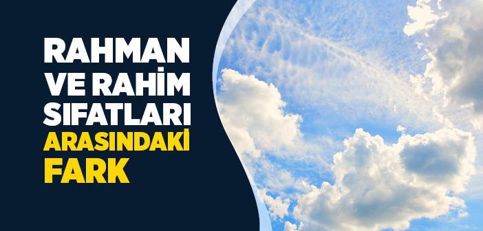 Rahman ve Rahim Sıfatları Arasındaki Fark