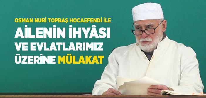 Osman Nuri Topbaş Hocaefendi İle Ailenin İhyâsı ve Evlatlarımız Üzerine Mülakat