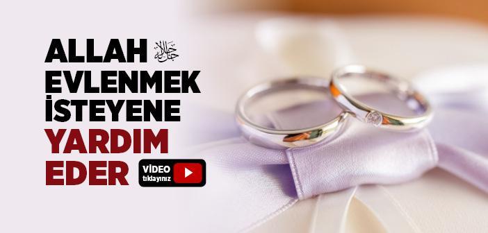 Evlenene ve Evlenmek İsteyene Allah Yardım Eder