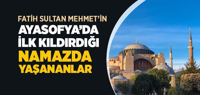 Fatih Sultan Mehmet'in Ayasofya'da İlk Kıldırdığı Namazda Yaşananlar