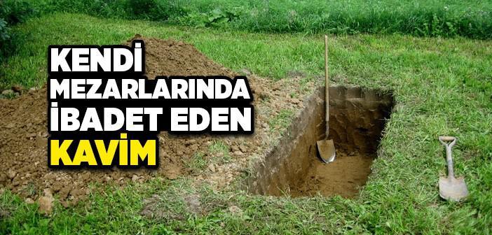 KENDİ MEZARLARINDA İBADET EDEN KAVİM
