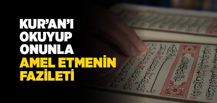 KUR'AN-I KERİM'İ OKUYUP ONUNLA AMEL ETMENİN FAZİLETİ
