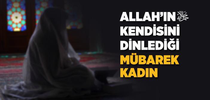 Allah'ın Kendisini Dinlediği Mübarek Kadın