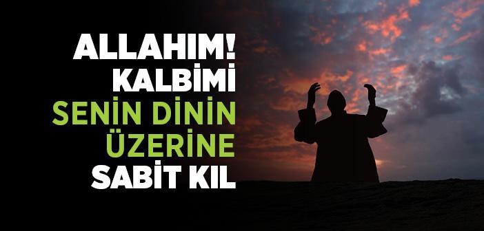 Allahım! Kalbimi Senin Dinin Üzerine Sabit Kıl