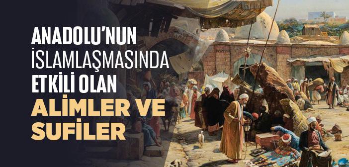 Anadolu'nun İslamlaşmasında Etkili Olan Alimler ve Sufiler Hangileridir?