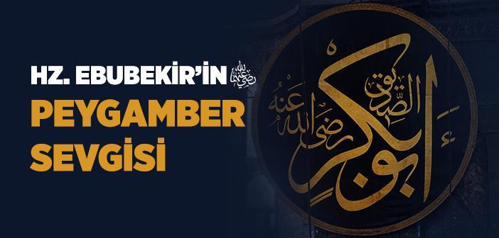 Hz. Ebubekir'in (r.a.) Peygamber Sevgisi