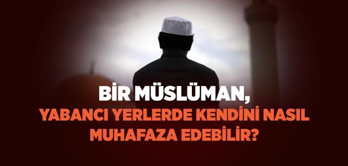 Bir Müslüman, Yabancı Yerlerde Kendini Nasıl Muhafaza Edebilir?