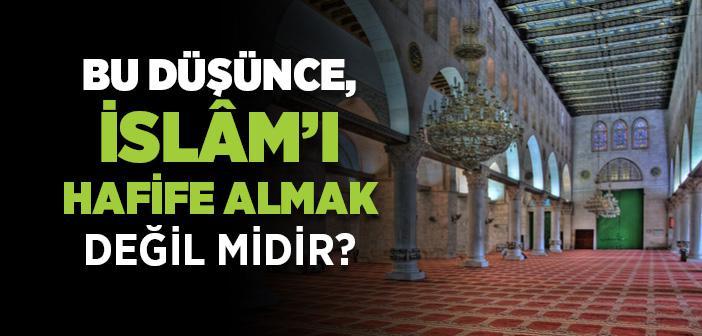 Bu Düşünce, İslâm'ı Hafife Almak Değil midir?
