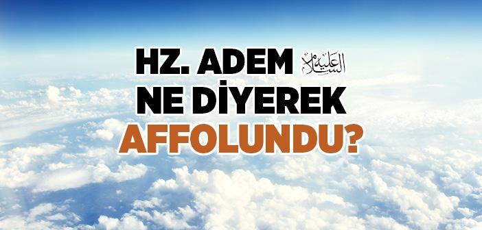Hz. Adem (a.s.) Ne Diyerek Affolundu?